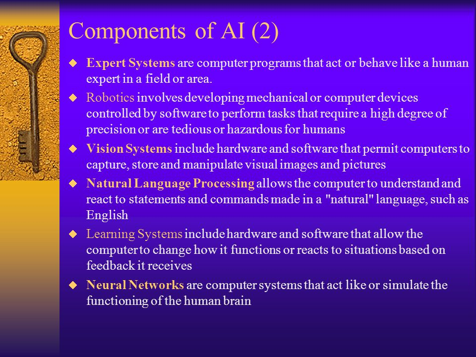 Components of AI (2)  Expert Systems are computer programs that act or behave like a human expert in a field or area.