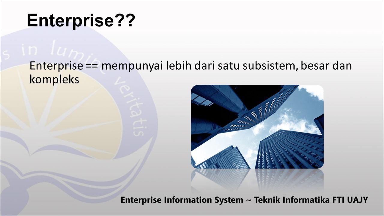 Enterprise == mempunyai lebih dari satu subsistem, besar dan kompleks