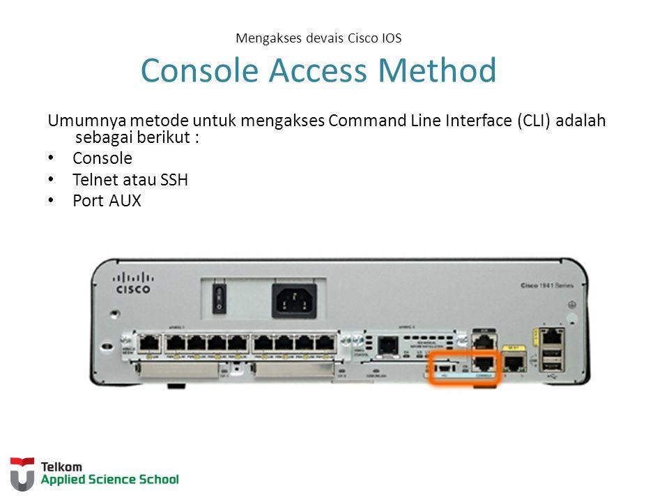 Mengakses devais Cisco IOS Console Access Method Umumnya metode untuk mengakses Command Line Interface (CLI) adalah sebagai berikut : Console Telnet atau SSH Port AUX