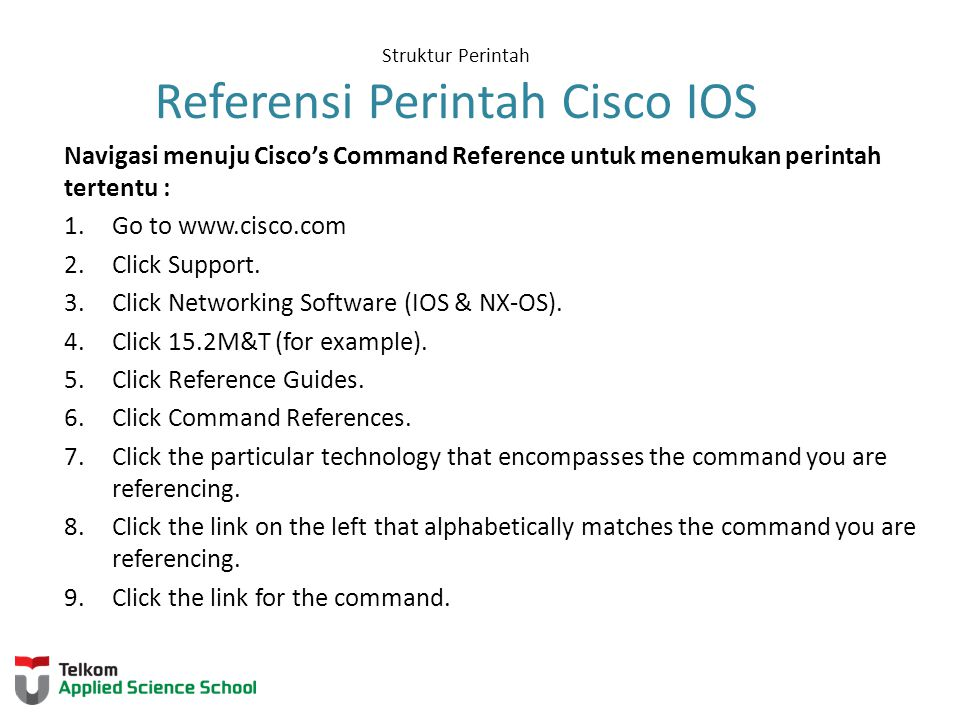 Struktur Perintah Referensi Perintah Cisco IOS Navigasi menuju Cisco's Command Reference untuk menemukan perintah tertentu : 1.Go to www.cisco.com 2.C