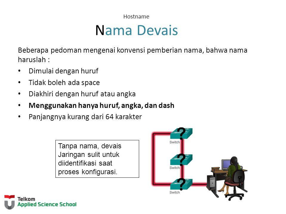 Hostname Nama Devais Beberapa pedoman mengenai konvensi pemberian nama, bahwa nama haruslah : Dimulai dengan huruf Tidak boleh ada space Diakhiri dengan huruf atau angka Menggunakan hanya huruf, angka, dan dash Panjangnya kurang dari 64 karakter Tanpa nama, devais Jaringan sulit untuk diidentifikasi saat proses konfigurasi.