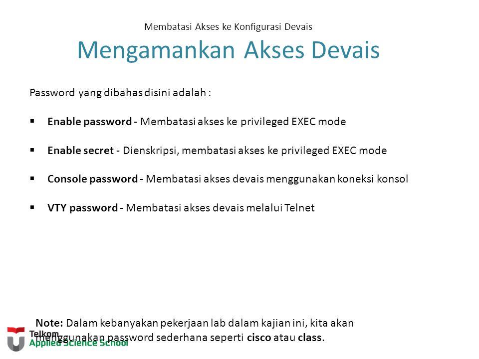 Membatasi Akses ke Konfigurasi Devais Mengamankan Akses Devais Password yang dibahas disini adalah :  Enable password - Membatasi akses ke privileged EXEC mode  Enable secret - Dienskripsi, membatasi akses ke privileged EXEC mode  Console password - Membatasi akses devais menggunakan koneksi konsol  VTY password - Membatasi akses devais melalui Telnet Note: Dalam kebanyakan pekerjaan lab dalam kajian ini, kita akan menggunakan password sederhana seperti cisco atau class.
