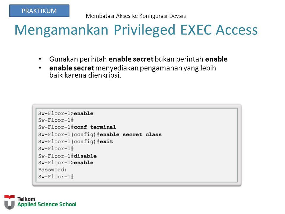 Membatasi Akses ke Konfigurasi Devais Mengamankan Privileged EXEC Access Gunakan perintah enable secret bukan perintah enable enable secret menyediakan pengamanan yang lebih baik karena dienkripsi.
