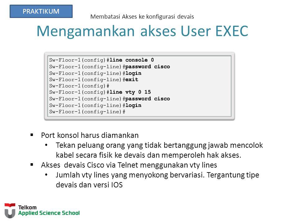 Membatasi Akses ke konfigurasi devais Mengamankan akses User EXEC  Port konsol harus diamankan Tekan peluang orang yang tidak bertanggung jawab mencolok kabel secara fisik ke devais dan memperoleh hak akses.