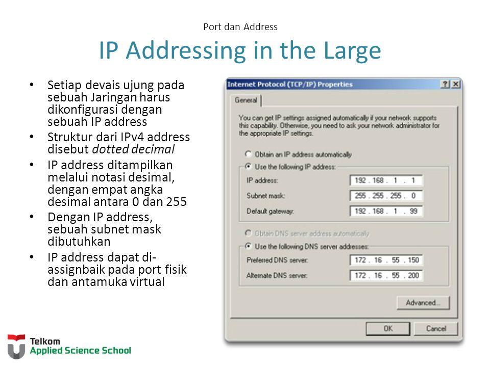 Port dan Address IP Addressing in the Large Setiap devais ujung pada sebuah Jaringan harus dikonfigurasi dengan sebuah IP address Struktur dari IPv4 address disebut dotted decimal IP address ditampilkan melalui notasi desimal, dengan empat angka desimal antara 0 dan 255 Dengan IP address, sebuah subnet mask dibutuhkan IP address dapat di- assignbaik pada port fisik dan antamuka virtual