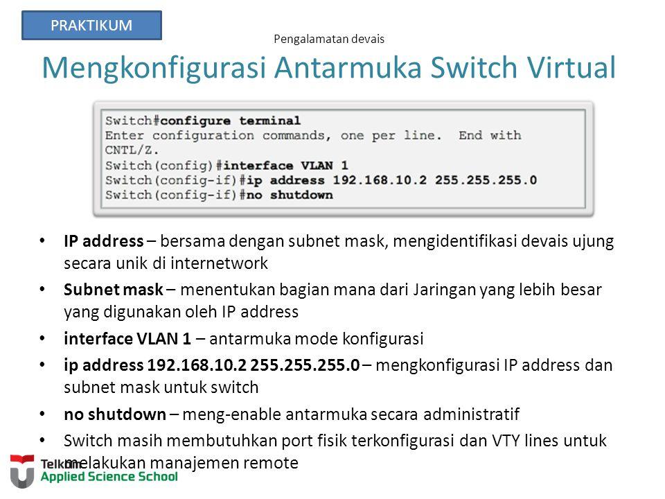 Pengalamatan devais Mengkonfigurasi Antarmuka Switch Virtual IP address – bersama dengan subnet mask, mengidentifikasi devais ujung secara unik di internetwork Subnet mask – menentukan bagian mana dari Jaringan yang lebih besar yang digunakan oleh IP address interface VLAN 1 – antarmuka mode konfigurasi ip address 192.168.10.2 255.255.255.0 – mengkonfigurasi IP address dan subnet mask untuk switch no shutdown – meng-enable antarmuka secara administratif Switch masih membutuhkan port fisik terkonfigurasi dan VTY lines untuk melakukan manajemen remote PRAKTIKUM