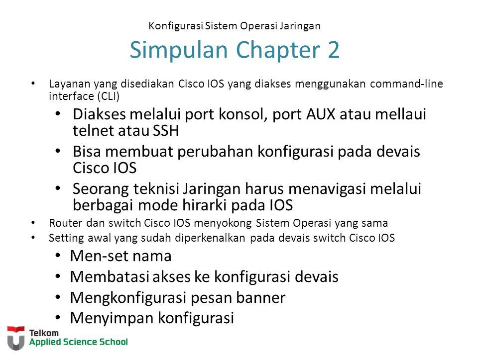 Konfigurasi Sistem Operasi Jaringan Simpulan Chapter 2 Layanan yang disediakan Cisco IOS yang diakses menggunakan command-line interface (CLI) Diakses melalui port konsol, port AUX atau mellaui telnet atau SSH Bisa membuat perubahan konfigurasi pada devais Cisco IOS Seorang teknisi Jaringan harus menavigasi melalui berbagai mode hirarki pada IOS Router dan switch Cisco IOS menyokong Sistem Operasi yang sama Setting awal yang sudah diperkenalkan pada devais switch Cisco IOS Men-set nama Membatasi akses ke konfigurasi devais Mengkonfigurasi pesan banner Menyimpan konfigurasi