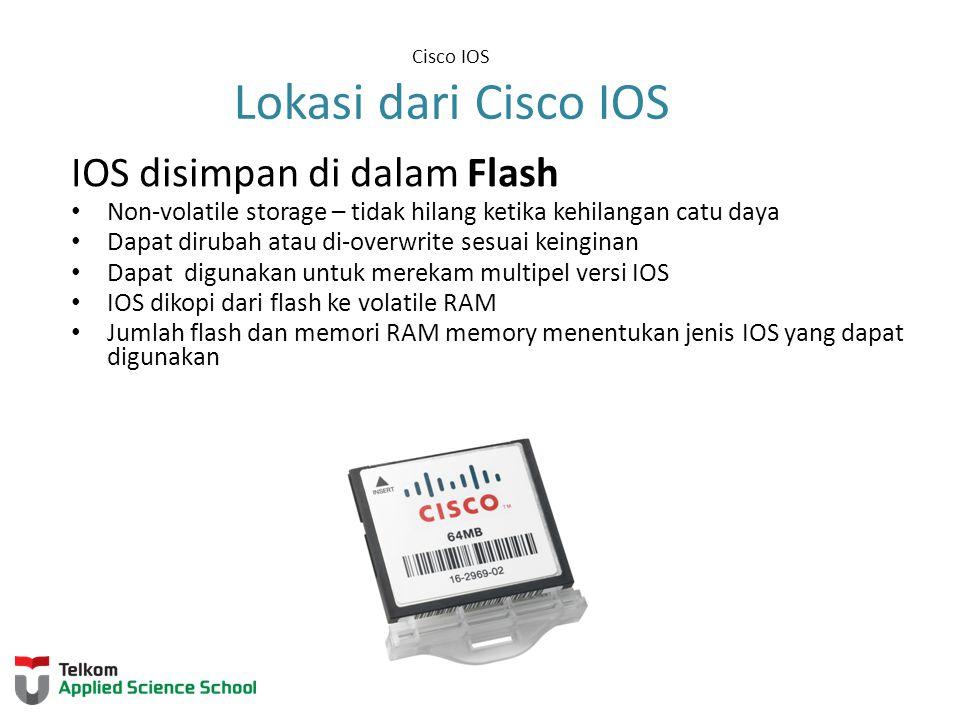 Cisco IOS Lokasi dari Cisco IOS IOS disimpan di dalam Flash Non-volatile storage – tidak hilang ketika kehilangan catu daya Dapat dirubah atau di-over