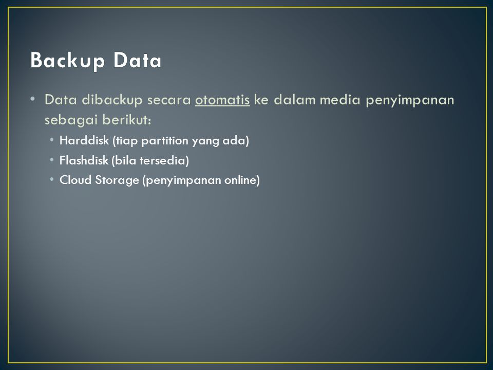 Data dibackup secara otomatis ke dalam media penyimpanan sebagai berikut: Harddisk (tiap partition yang ada) Flashdisk (bila tersedia) Cloud Storage (penyimpanan online)