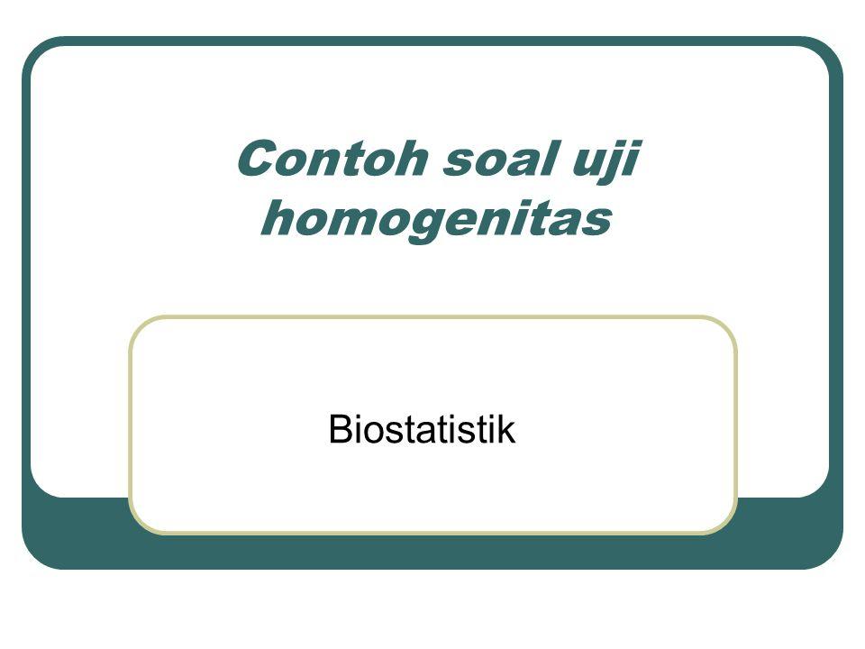 Contoh soal uji homogenitas Biostatistik