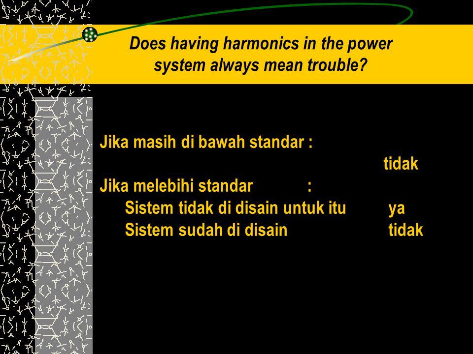Does having harmonics in the power system always mean trouble? Jika masih di bawah standar : tidak Jika melebihi standar : Sistem tidak di disain untu