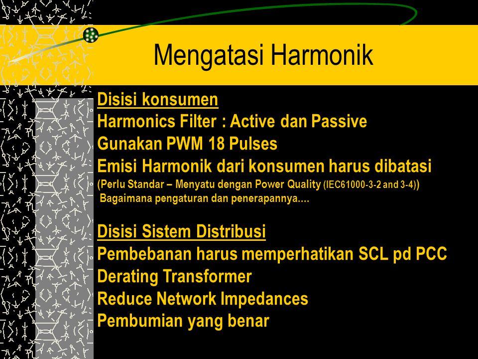 Mengatasi Harmonik Disisi konsumen Harmonics Filter : Active dan Passive Gunakan PWM 18 Pulses Emisi Harmonik dari konsumen harus dibatasi (Perlu Stan