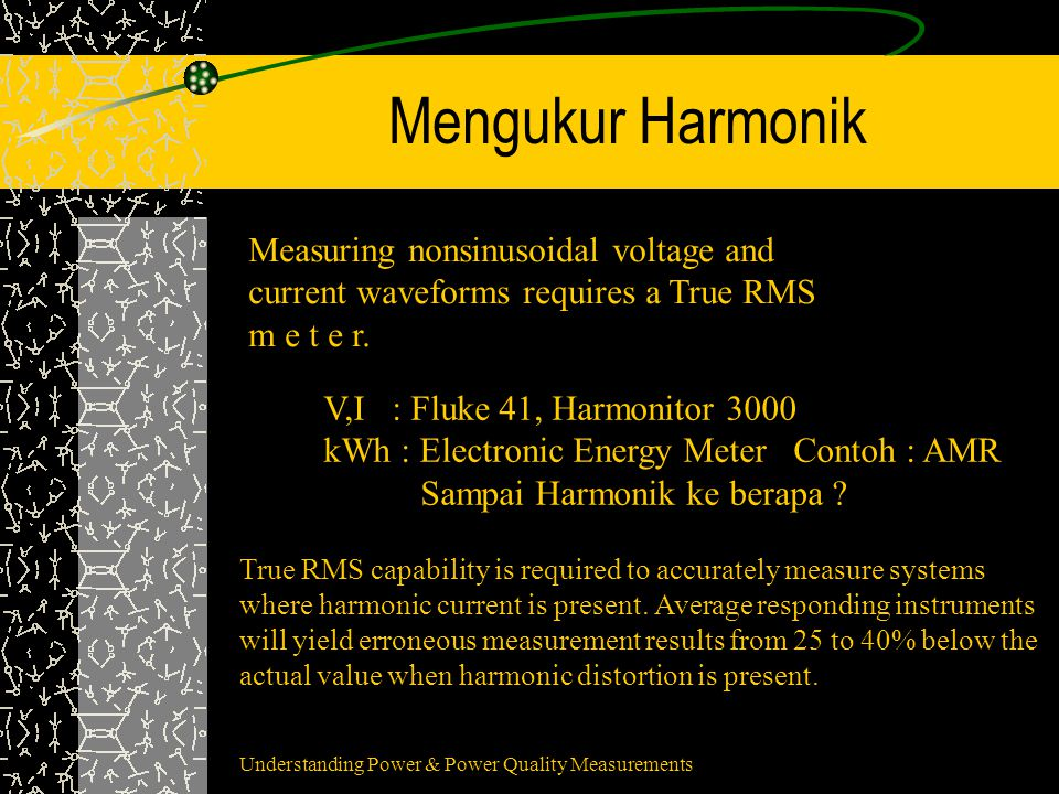 Mengukur Harmonik Measuring nonsinusoidal voltage and current waveforms requires a True RMS m e t e r. V,I : Fluke 41, Harmonitor 3000 kWh : Electroni
