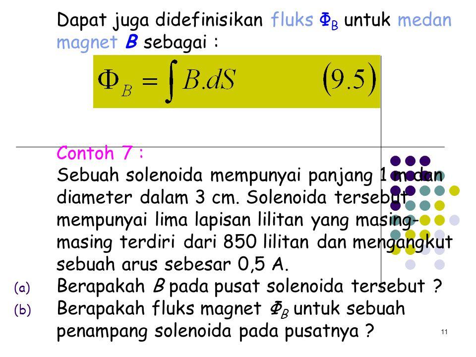 11 Dapat juga didefinisikan fluks Ф B untuk medan magnet B sebagai : Contoh 7 : Sebuah solenoida mempunyai panjang 1 m dan diameter dalam 3 cm. Soleno