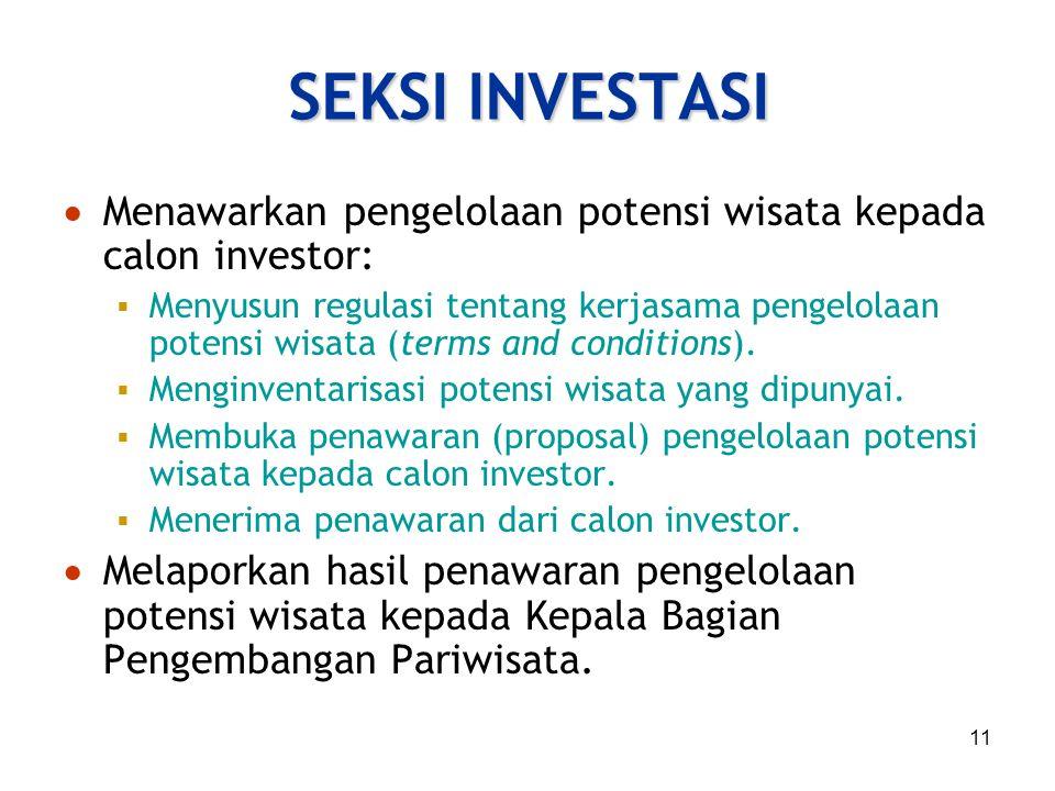 11 SEKSI INVESTASI  Menawarkan pengelolaan potensi wisata kepada calon investor:  Menyusun regulasi tentang kerjasama pengelolaan potensi wisata (te