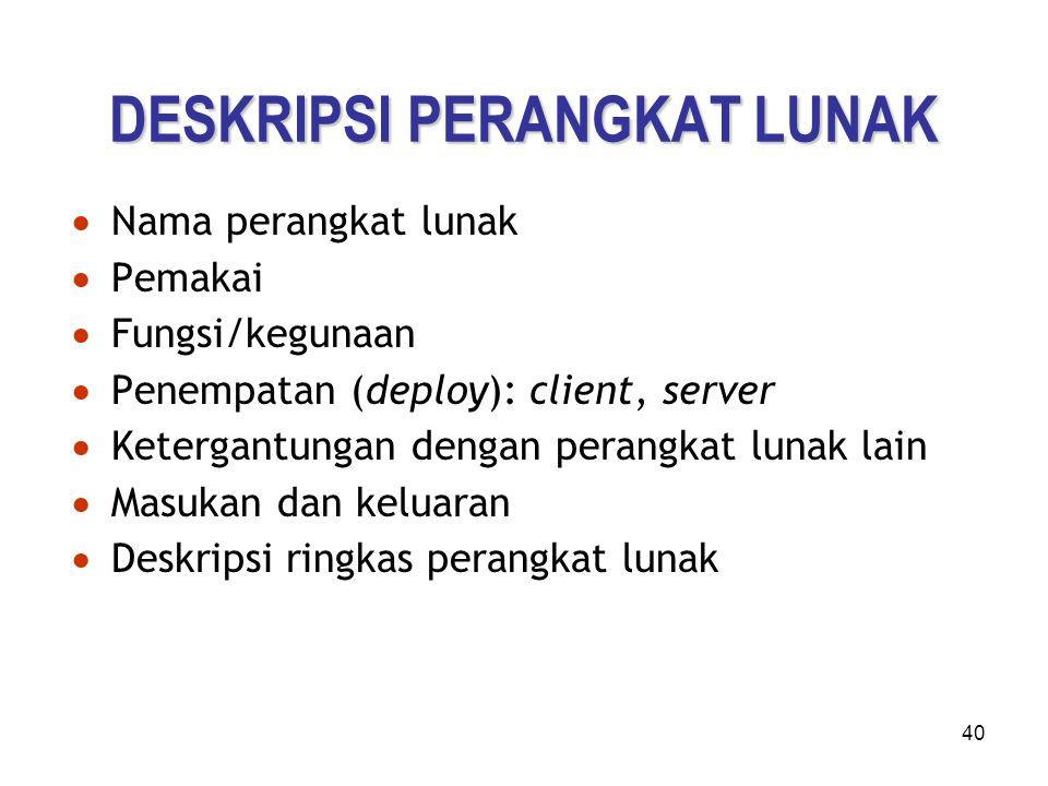 40 DESKRIPSI PERANGKAT LUNAK  Nama perangkat lunak  Pemakai  Fungsi/kegunaan  Penempatan (deploy): client, server  Ketergantungan dengan perangka