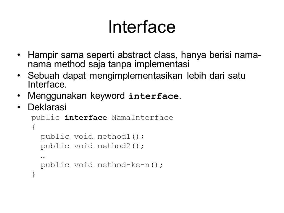 Interface Hampir sama seperti abstract class, hanya berisi nama- nama method saja tanpa implementasi Sebuah dapat mengimplementasikan lebih dari satu