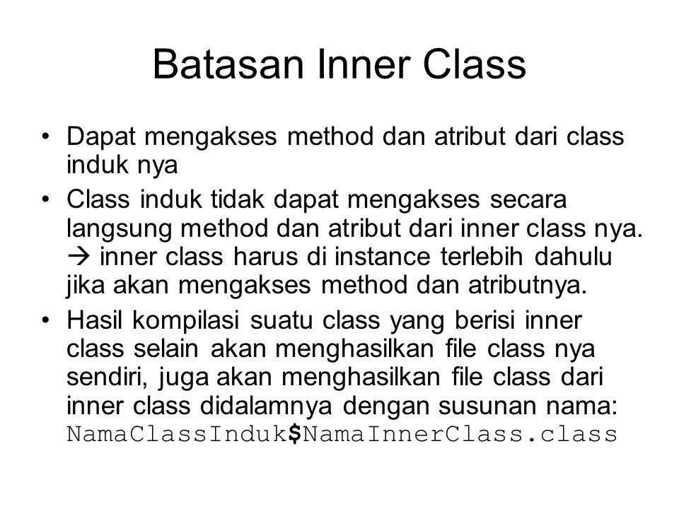 Batasan Inner Class Dapat mengakses method dan atribut dari class induk nya Class induk tidak dapat mengakses secara langsung method dan atribut dari inner class nya.