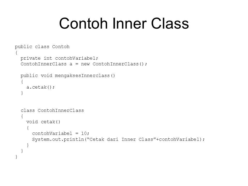 Contoh Inner Class public class Contoh { private int contohVariabel; ContohInnerClass a = new ContohInnerClass(); public void mengaksesInnerclass() { a.cetak(); } class ContohInnerClass { void cetak() { contohVariabel = 10; System.out.println( Cetak dari Inner Class +contohVariabel); }