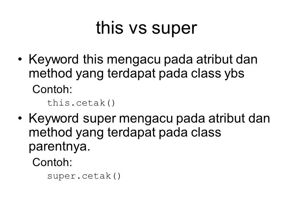 Overriding Penyediaan Method ataupun atribut pada suatu class yang melakukan extends ke class parent yang dimana class parent juga mempunyai method ataupun attribut dengan nama tersebut Untuk mengakses method ataupun attribut dari parent gunakan keyword super Contoh: super.cetak(); Superclass adalah class yang diextends oleh suatu class Ketika suatu instance melakukan suatu override method, maka yang dikerjakan adalah method dari class pembentuknya (bukan dari super class)