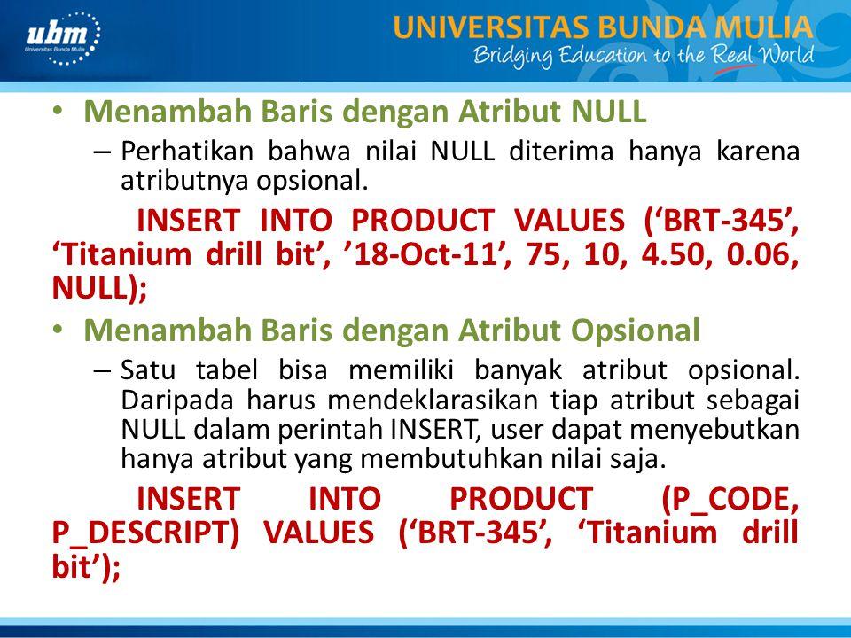 Menambah Baris dengan Atribut NULL – Perhatikan bahwa nilai NULL diterima hanya karena atributnya opsional. INSERT INTO PRODUCT VALUES ('BRT-345', 'Ti