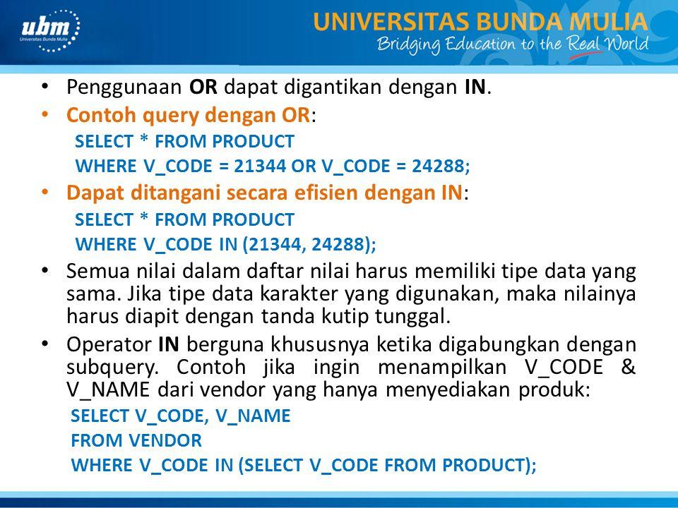 Penggunaan OR dapat digantikan dengan IN. Contoh query dengan OR: SELECT * FROM PRODUCT WHERE V_CODE = 21344 OR V_CODE = 24288; Dapat ditangani secara