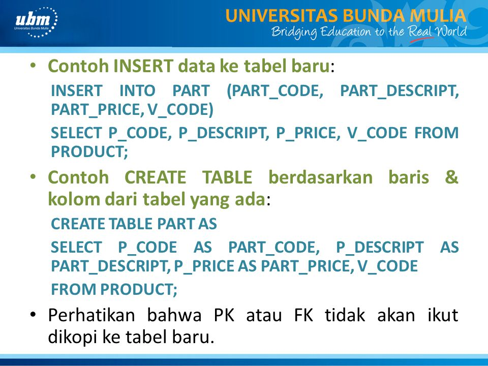 Contoh INSERT data ke tabel baru: INSERT INTO PART (PART_CODE, PART_DESCRIPT, PART_PRICE, V_CODE) SELECT P_CODE, P_DESCRIPT, P_PRICE, V_CODE FROM PRODUCT; Contoh CREATE TABLE berdasarkan baris & kolom dari tabel yang ada: CREATE TABLE PART AS SELECT P_CODE AS PART_CODE, P_DESCRIPT AS PART_DESCRIPT, P_PRICE AS PART_PRICE, V_CODE FROM PRODUCT; Perhatikan bahwa PK atau FK tidak akan ikut dikopi ke tabel baru.