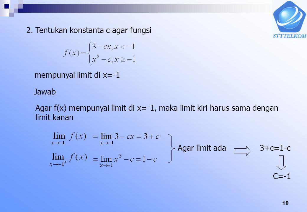 10 2. Tentukan konstanta c agar fungsi mempunyai limit di x=-1 Jawab Agar f(x) mempunyai limit di x=-1, maka limit kiri harus sama dengan limit kanan