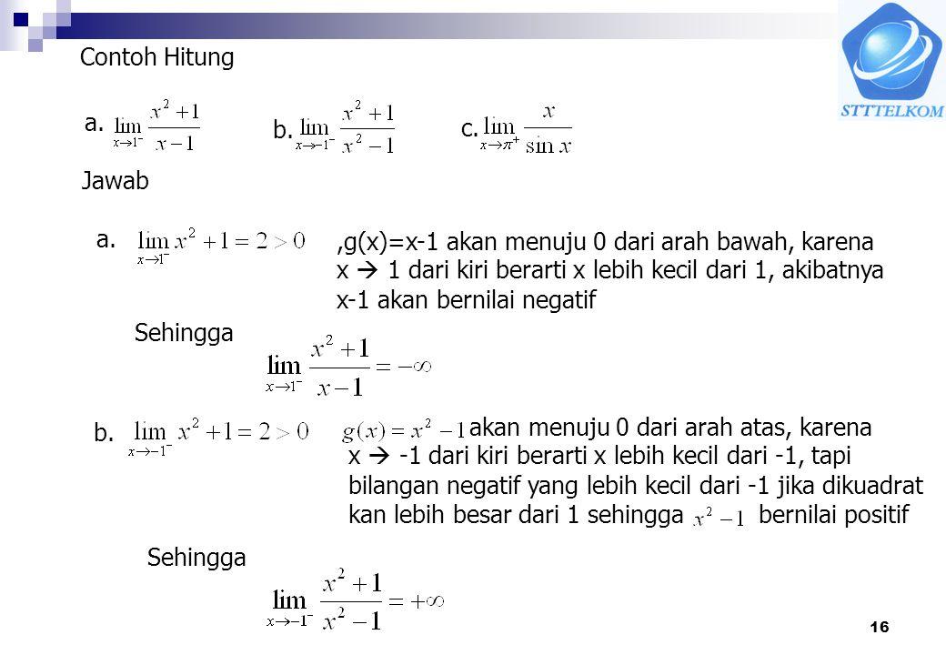 16 Contoh Hitung a. b. c. Jawab a.,g(x)=x-1 akan menuju 0 dari arah bawah, karena x  1 dari kiri berarti x lebih kecil dari 1, akibatnya x-1 akan ber