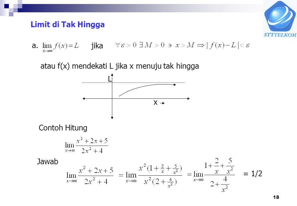 18 Limit di Tak Hingga a. jika atau f(x) mendekati L jika x menuju tak hingga L x Contoh Hitung Jawab = 1/2