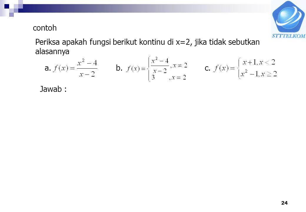 24 contoh Periksa apakah fungsi berikut kontinu di x=2, jika tidak sebutkan alasannya a. b.c. Jawab :