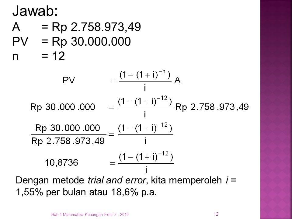 Bab 4 Matematika Keuangan Edisi 3 - 2010 12 Dengan metode trial and error, kita memperoleh i = 1,55% per bulan atau 18,6% p.a. Jawab: A= Rp 2.758.973,