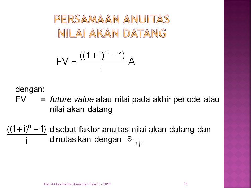 Bab 4 Matematika Keuangan Edisi 3 - 2010 14 dengan: FV= future value atau nilai pada akhir periode atau nilai akan datang disebut faktor anuitas nilai