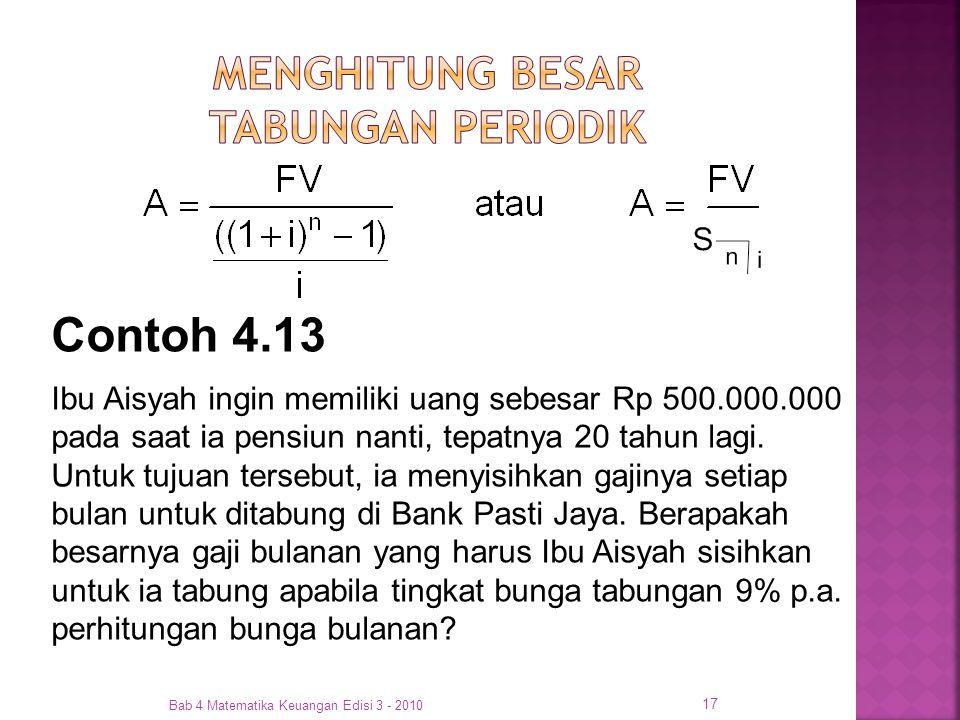 Bab 4 Matematika Keuangan Edisi 3 - 2010 17 Contoh 4.13 Ibu Aisyah ingin memiliki uang sebesar Rp 500.000.000 pada saat ia pensiun nanti, tepatnya 20