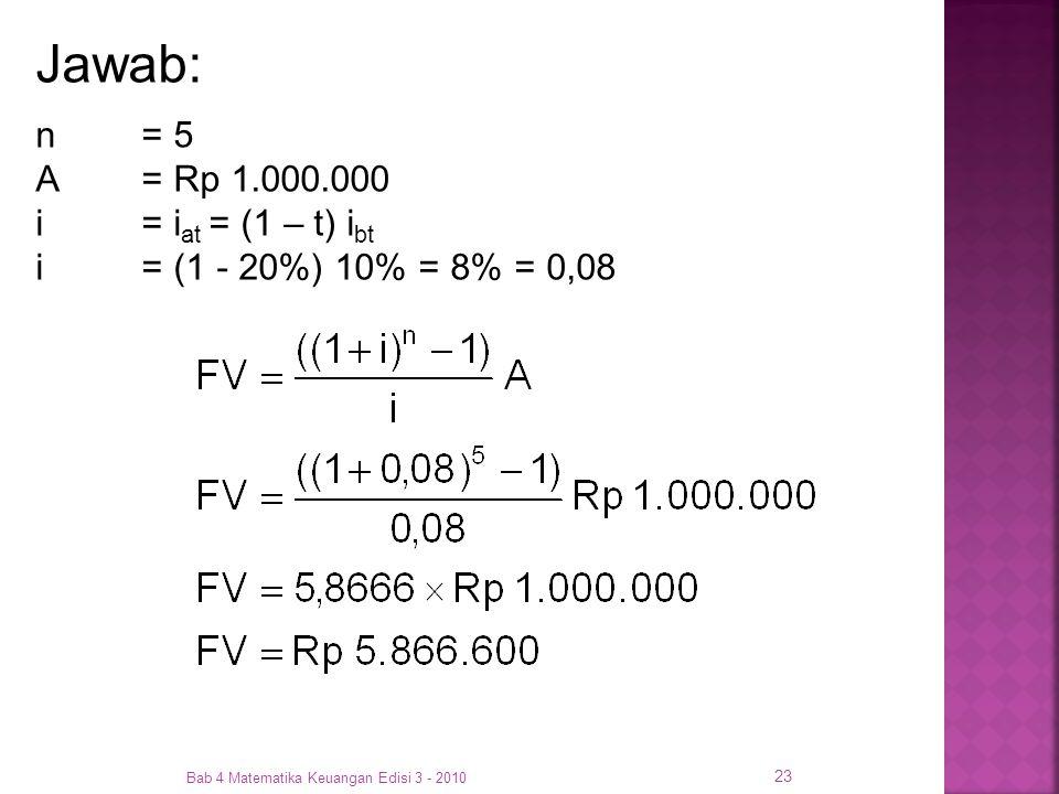 Bab 4 Matematika Keuangan Edisi 3 - 2010 23 Jawab: n= 5 A= Rp 1.000.000 i = i at = (1 – t) i bt i = (1 - 20%) 10% = 8% = 0,08