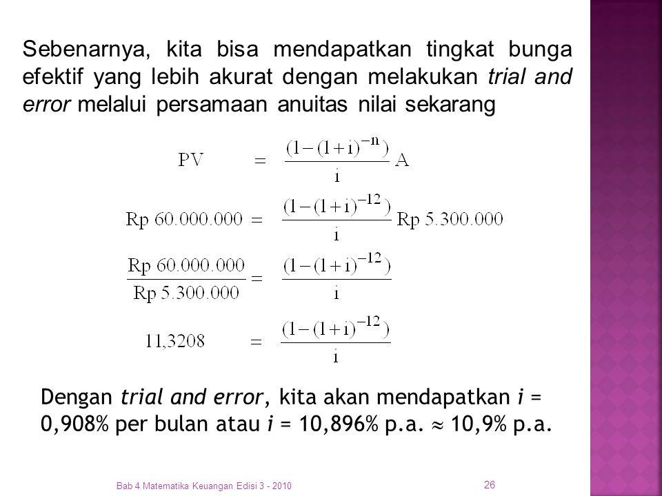 Bab 4 Matematika Keuangan Edisi 3 - 2010 26 Dengan trial and error, kita akan mendapatkan i = 0,908% per bulan atau i = 10,896% p.a.  10,9% p.a. Sebe