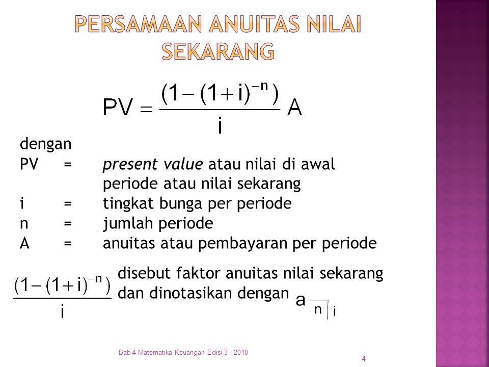 4 dengan PV =present value atau nilai di awal periode atau nilai sekarang i =tingkat bunga per periode n =jumlah periode A =anuitas atau pembayaran pe