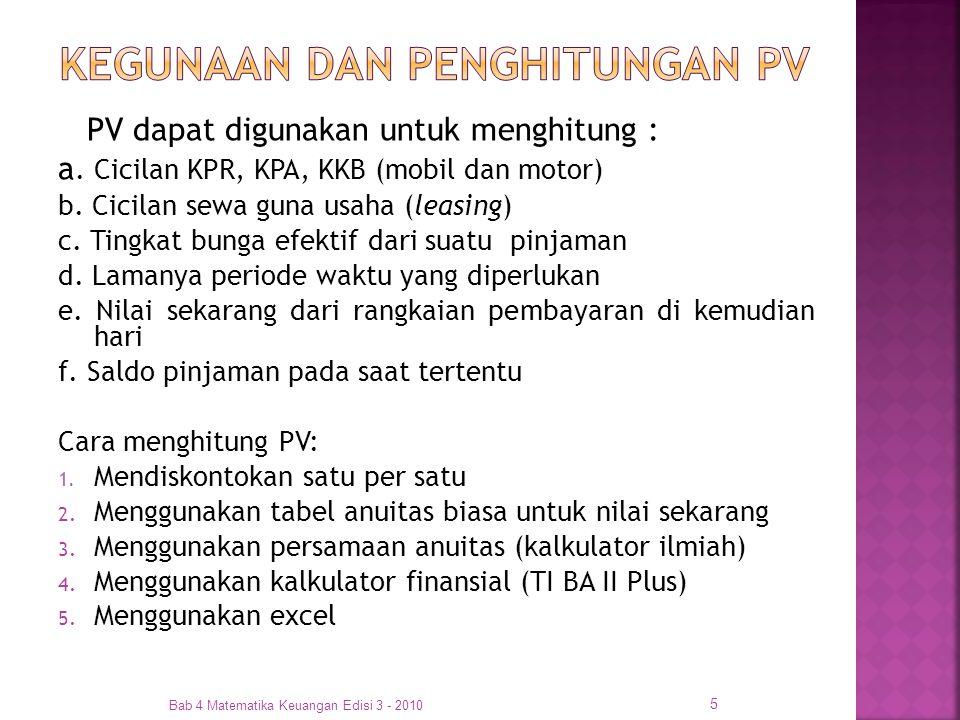 PV dapat digunakan untuk menghitung : a. Cicilan KPR, KPA, KKB (mobil dan motor) b. Cicilan sewa guna usaha (leasing) c. Tingkat bunga efektif dari su
