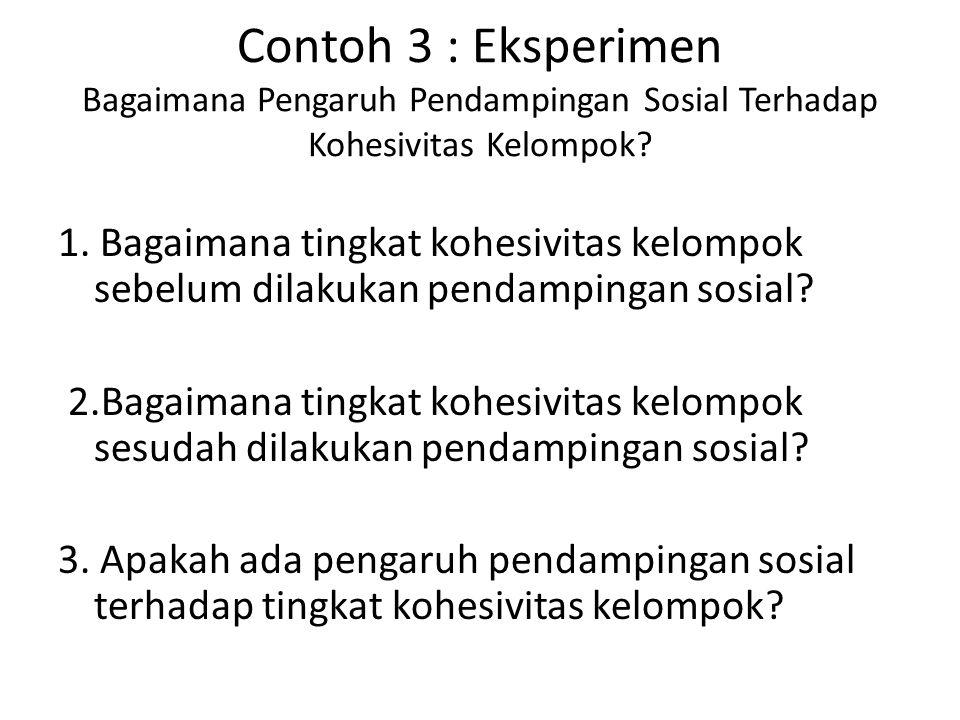 Contoh 3 : Eksperimen Bagaimana Pengaruh Pendampingan Sosial Terhadap Kohesivitas Kelompok? 1. Bagaimana tingkat kohesivitas kelompok sebelum dilakuka