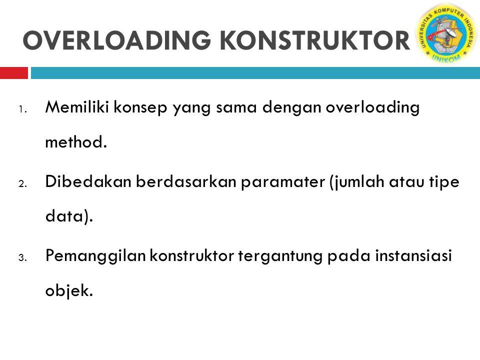 OVERLOADING KONSTRUKTOR 1. Memiliki konsep yang sama dengan overloading method. 2. Dibedakan berdasarkan paramater (jumlah atau tipe data). 3. Pemangg