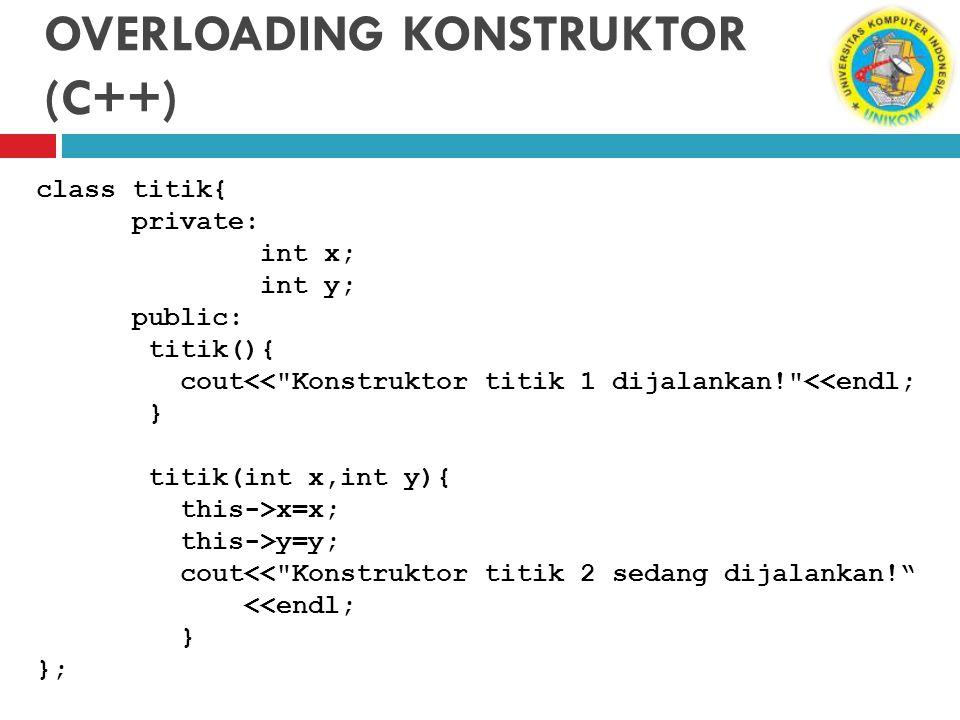 OVERLOADING KONSTRUKTOR (C++) class titik{ private: int x; int y; public: titik(){ cout<<