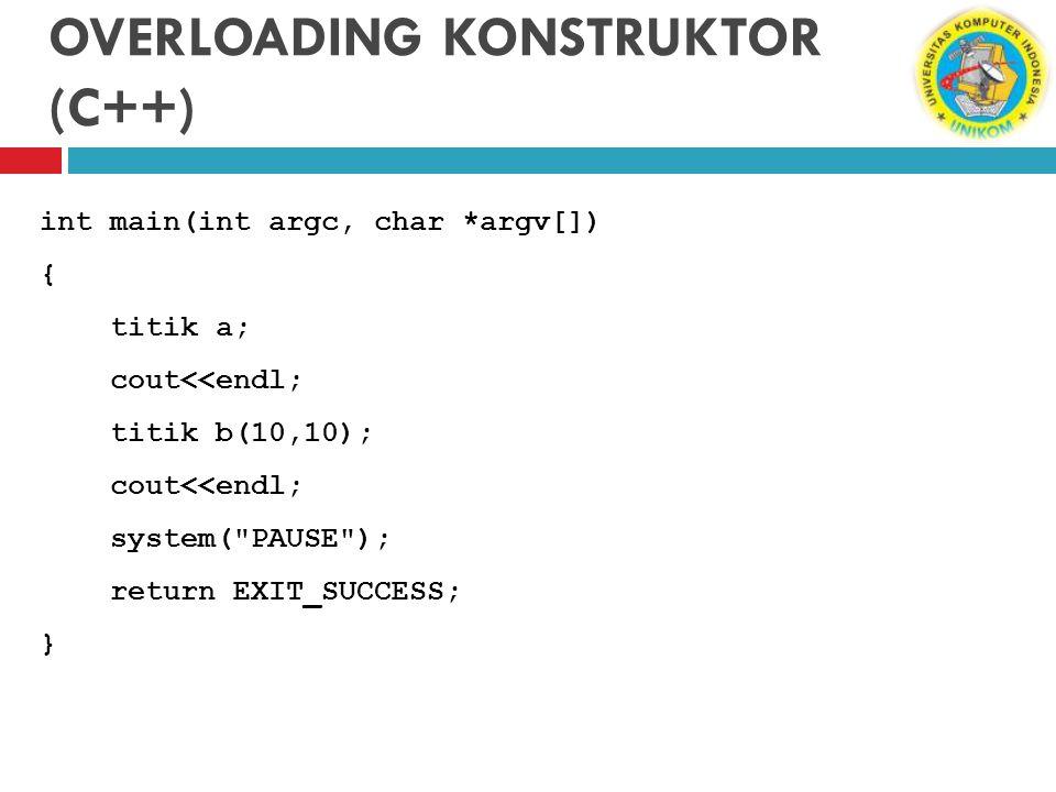 OVERLOADING KONSTRUKTOR (C++) int main(int argc, char *argv[]) { titik a; cout<<endl; titik b(10,10); cout<<endl; system(