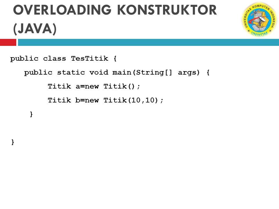 OVERLOADING KONSTRUKTOR (JAVA) public class TesTitik { public static void main(String[] args) { Titik a=new Titik(); Titik b=new Titik(10,10); }