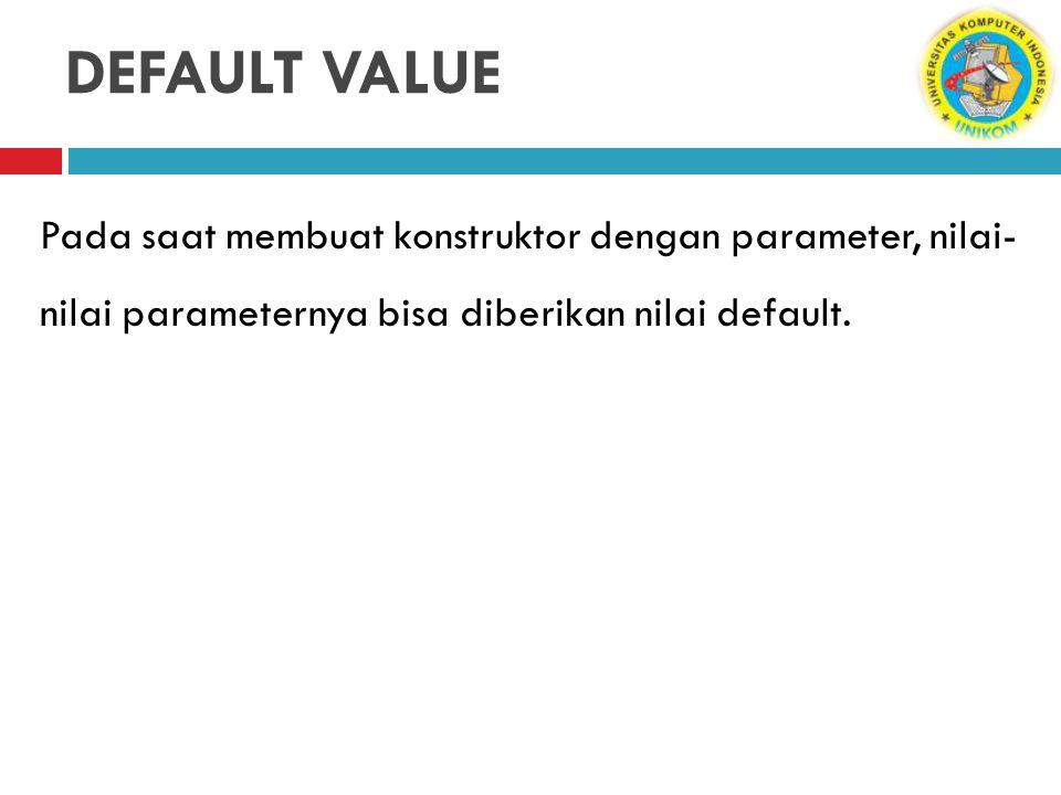 DEFAULT VALUE Pada saat membuat konstruktor dengan parameter, nilai- nilai parameternya bisa diberikan nilai default.