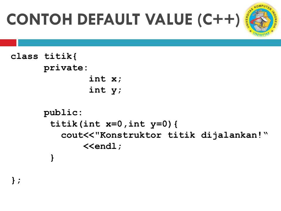 CONTOH DEFAULT VALUE (C++) class titik{ private: int x; int y; public: titik(int x=0,int y=0){ cout<<