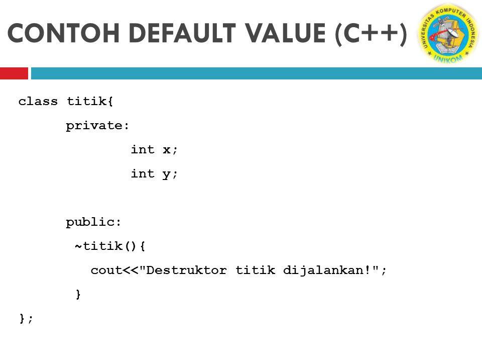 CONTOH DEFAULT VALUE (C++) class titik{ private: int x; int y; public: ~titik(){ cout<<