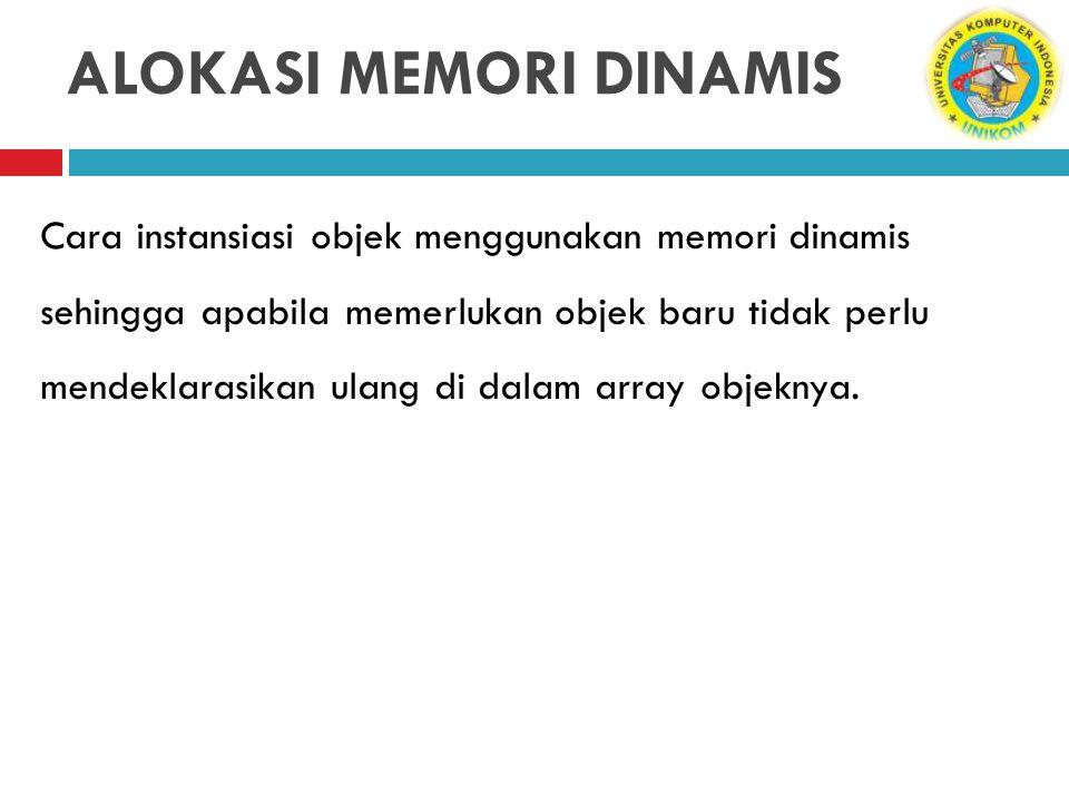 ALOKASI MEMORI DINAMIS Cara instansiasi objek menggunakan memori dinamis sehingga apabila memerlukan objek baru tidak perlu mendeklarasikan ulang di d