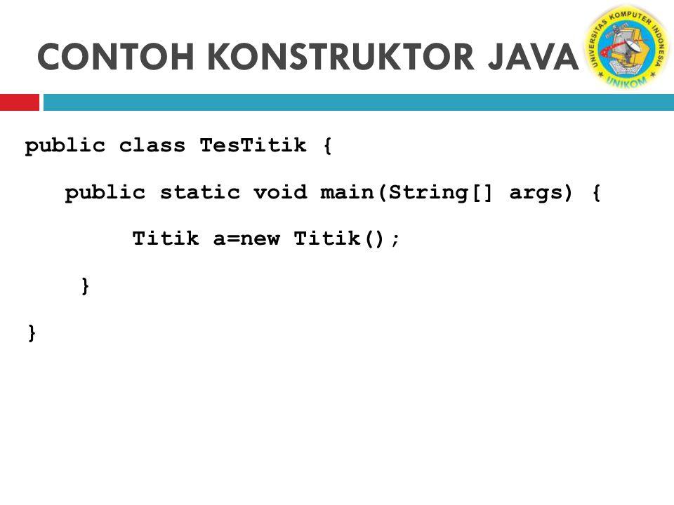 CONTOH KONSTRUKTOR JAVA public class TesTitik { public static void main(String[] args) { Titik a=new Titik(); }