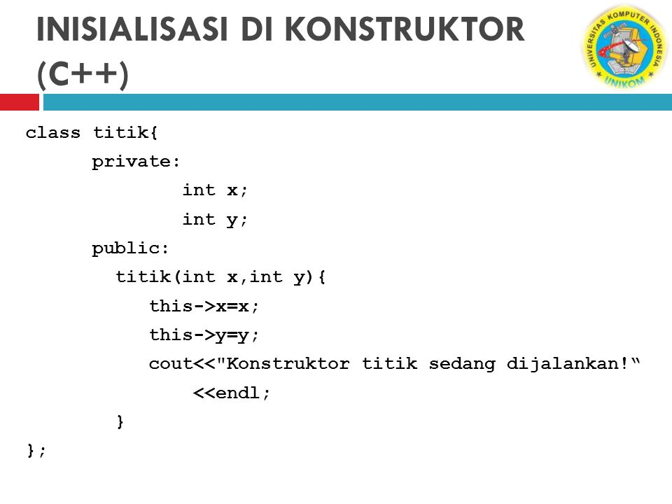 INISIALISASI DI KONSTRUKTOR (C++) class titik{ private: int x; int y; public: titik(int x,int y){ this->x=x; this->y=y; cout<<