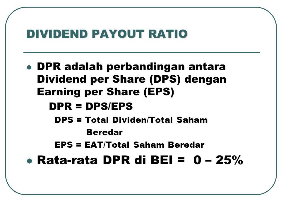 DIVIDEND PAYOUT RATIO DPR adalah perbandingan antara Dividend per Share (DPS) dengan Earning per Share (EPS) DPR = DPS/EPS DPS = Total Dividen/Total Saham Beredar EPS = EAT/Total Saham Beredar Rata-rata DPR di BEI = 0 – 25%